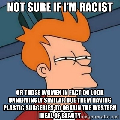 Not sure if troll - Not sure if I'm racist OR Those women in fact do look unnervingly similar due them having plastic surgeries to obtain the Western ideal of beauty
