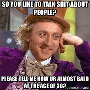Willy Wonka - So you like to talk shit about people? please tell me how ur almost bald at the age of 30?