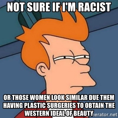 Not sure if troll - Not sure if I'm racist Or those women look similar due them having plastic surgeries to obtain the Western ideal of beauty