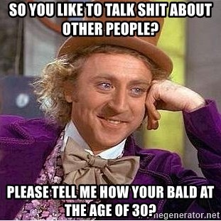 Willy Wonka - So you like to talk shit about other people? Please tell me how your bald At the age of 30?