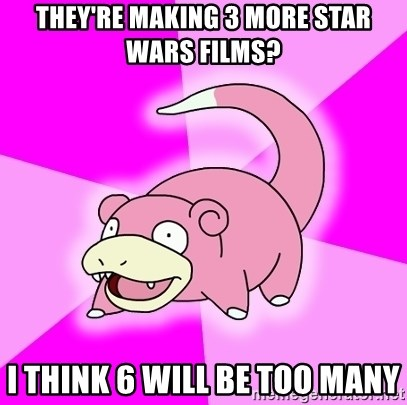 Slowpoke - They're making 3 more star wars films? I think 6 will be too many