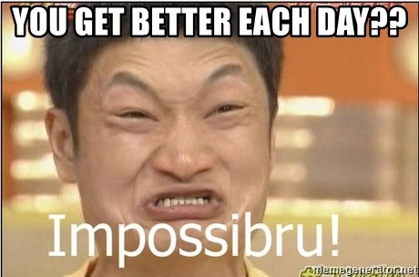 Impossibru Guy - You get better each day??