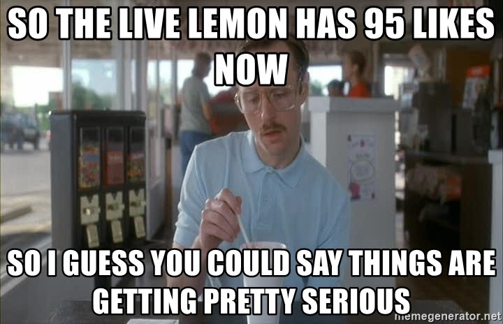 Things are getting pretty Serious (Napoleon Dynamite) - So the live lemon has 95 likes now so i guess you could say things are getting pretty serious