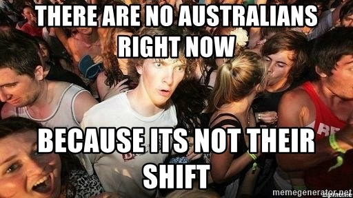 -Sudden Clarity Clarence - There are no australians right now Because its not their shift