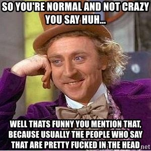 Willy Wonka - SO you're normal and not crazy you say huh... well thats funny you mention that, because usually the people who say that are pretty fucked in the head