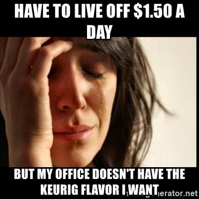 First World Problems - Have to live off $1.50 a day But my office doesn't have the keurig flavor I want