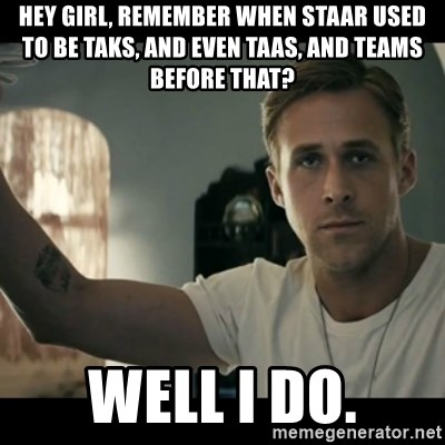 ryan gosling hey girl - HEY girl, remember when staar used to be taks, and even taas, and teams before that? Well i do.