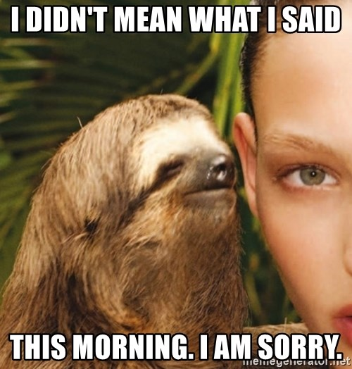The Rape Sloth - I didn't mean what I said this morning. I am sorry.