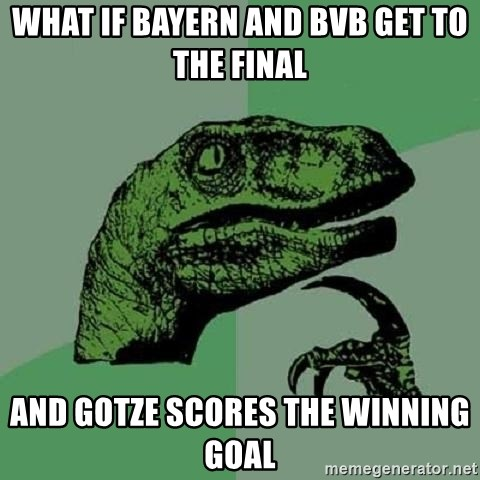 Philosoraptor - What if bayern and BVB get to the final and gotze scores the winning goal