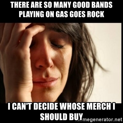 First World Problems - there are so many good bands playing on gas goes rock i can't decide whose merch i should buy
