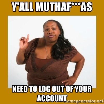 Angry Black Woman - y'all muthaf***as need to log out of your account