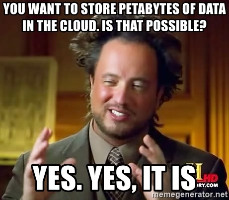 Ancient Aliens - you want to store petabytes of data in the cloud. is that possible? yes. yes, it is