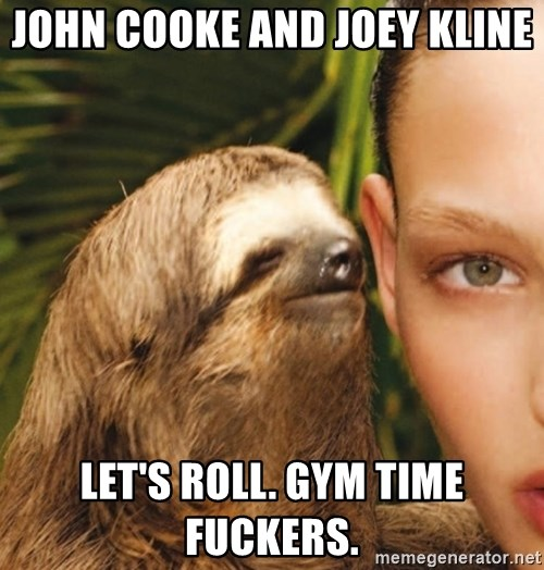 The Rape Sloth - John Cooke and Joey Kline  let's roll. gym time fuckers.