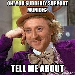 Willy Wonka - OH! YOU SUDDENLY SUPPORT MUNICH? TELL ME ABOUT