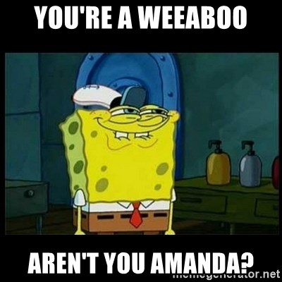 Don't you, Squidward? - You're a weeaboo aren't you amanda?