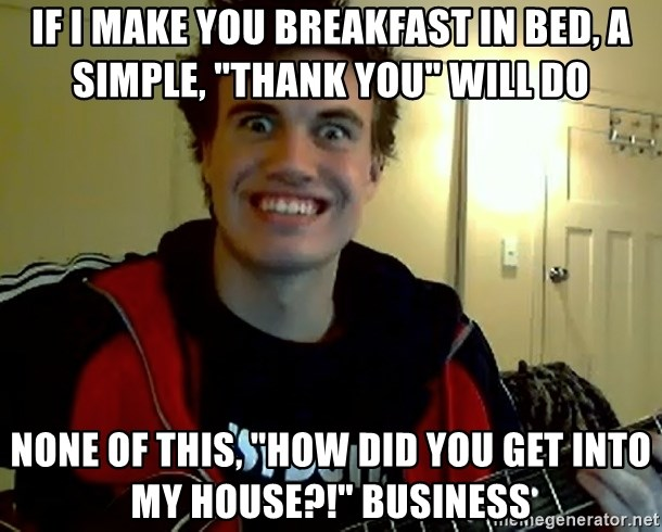 "I DONT GIVE A FUCK /sexwithoutpermission - if i make you breakfast in bed, a simple, ""thank you"" will do none of this, ""how did you get into my house?!"" business"
