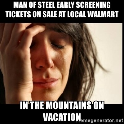 First World Problems - man of steel early screening tickets on sale at local walmart in the mountains on vacation