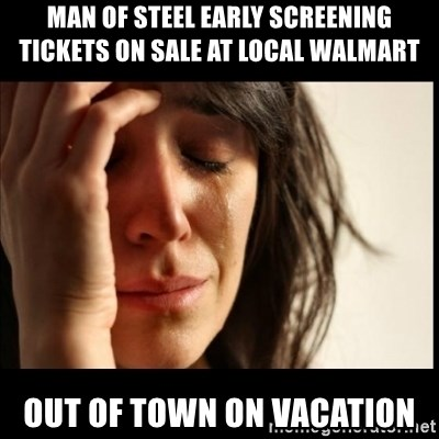 First World Problems - man of steel early screening tickets on sale at local walmart out of town on vacation