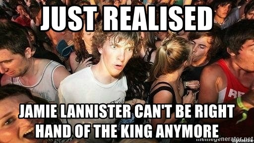 -Sudden Clarity Clarence - Just realised Jamie Lannister can't be right hand of the king anymore
