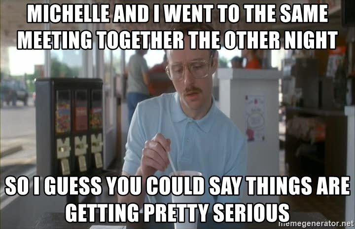 Things are getting pretty Serious (Napoleon Dynamite) - Michelle and i went to the same meeting together the other night so i guess you could say things are getting pretty serious