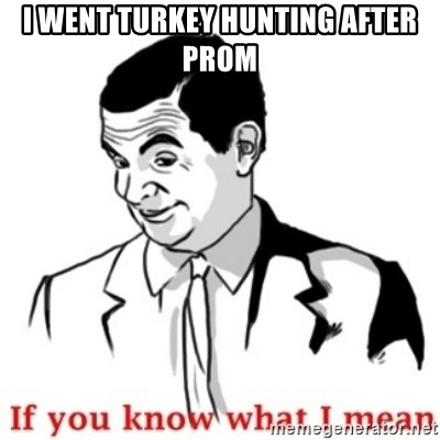 Mr.Bean - If you know what I mean - I went turkey hunting after Prom