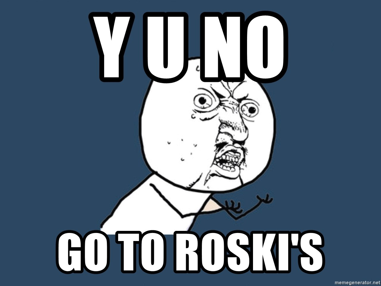 Y U No - Y U NO GO TO ROSKI'S