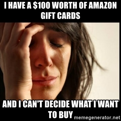 First World Problems - I have a $100 worth of Amazon Gift Cards and I can't decide what I want to buy