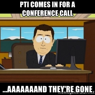 and they're gone - PTI Comes in for a conference call ...Aaaaaaand They're gone