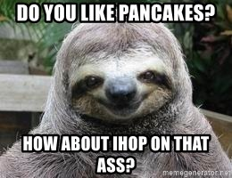 Sexual Sloth - do you like pancakes? how about ihop on that ass?
