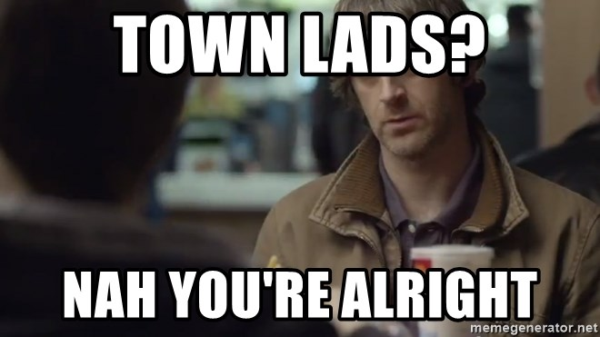 nah you're alright - Town lads? Nah you're alright