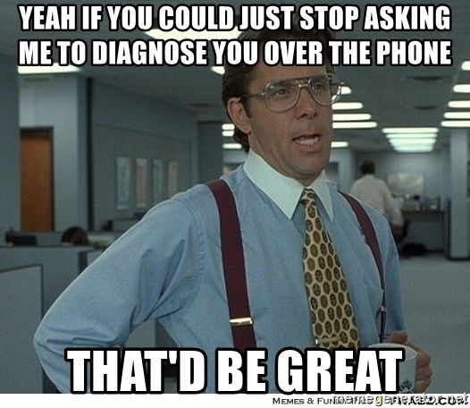 Yeah If You Could Just - Yeah if you could just stop asking me to diagnose you over the phone that'd be great