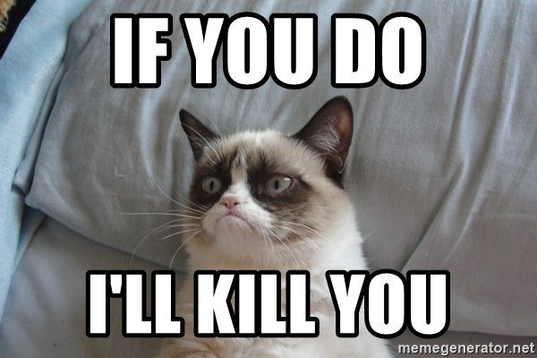 Grumpy cat good - If you do I'll kill you