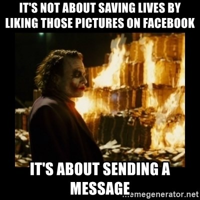Not about the money joker - It's not about saving lives by liking those pictures on facebook it's about sending a message