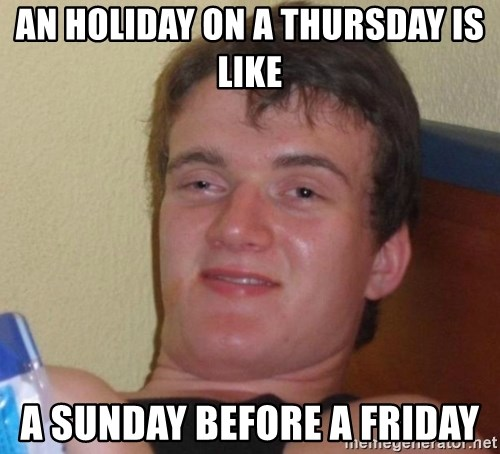 high/drunk guy - An holiday on a thursday is like a sunday before a friday