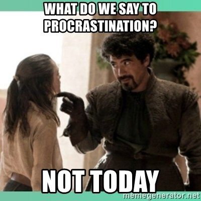 What do we say - What do we say to procrastination? Not today