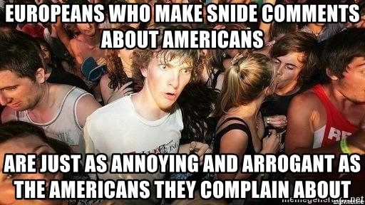 -Sudden Clarity Clarence - Europeans who make snide comments about Americans Are just as annoying and arrogant as the americans they complain about