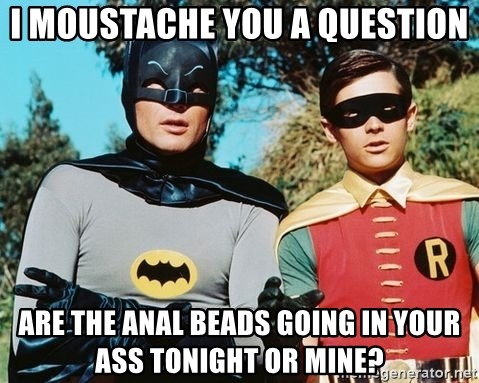 Batman meme - I moustache you a question are the anal beads going in your ass tonight or mine?