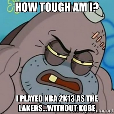 Spongebob How Tough Am I? - How tough am i? i played nba 2k13 as the lakers...without kobe