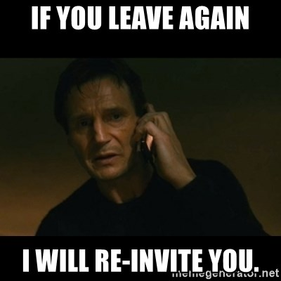 liam neeson taken - If you leave again I will re-invite you.
