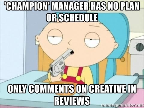Suicide Stewie - 'champion' manager has no plan or schedule only comments on creative in reviews