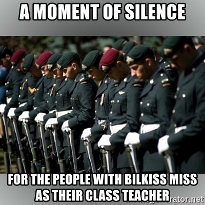Moment Of Silence - A moment of silence for the people with bilkiss miss as their class teacher