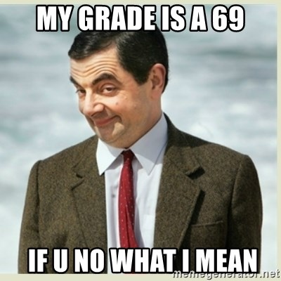 MR bean - My grade is a 69  If u no what I mean