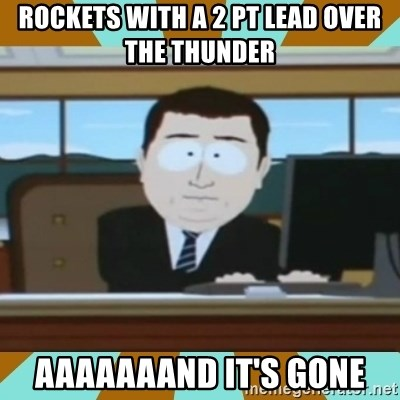 And it's gone - Rockets with a 2 pt lead over the thunder aaaaaaand it's gone