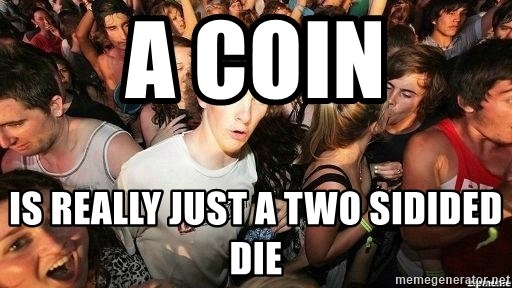 -Sudden Clarity Clarence - a coin IS REALLY just a two sidided die
