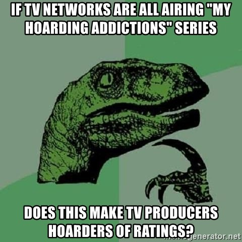 """Philosoraptor - If TV networks are all airing """"My Hoarding addictions"""" series Does this make TV producers hoarders of ratings?"""