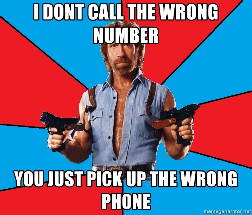 Chuck Norris  - i dont call THE wrong number you just pick up the wrong phone