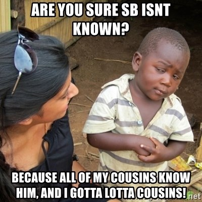 Skeptical 3rd World Kid - are you sure sb isnt known? because all of my cousins know him, and i gotta lotta cousins!