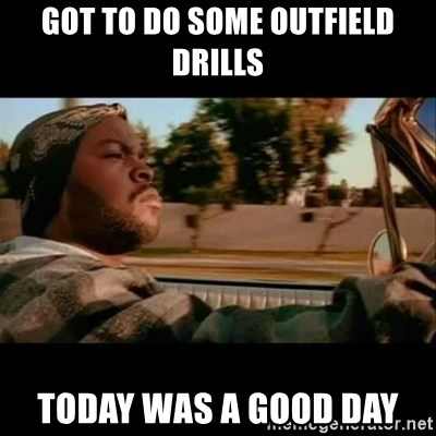 Ice Cube- Today was a Good day - Got to do some outfield drills today was a good day