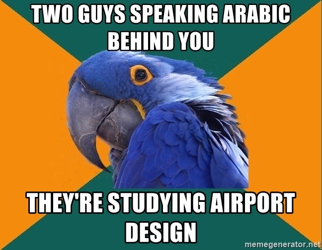 Paranoid Parrot - Two guys speaking arabic behind you they're studying airport design