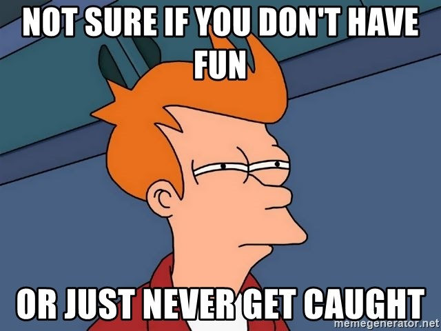 Futurama Fry - Not sure if you don't have fun or just never get caught